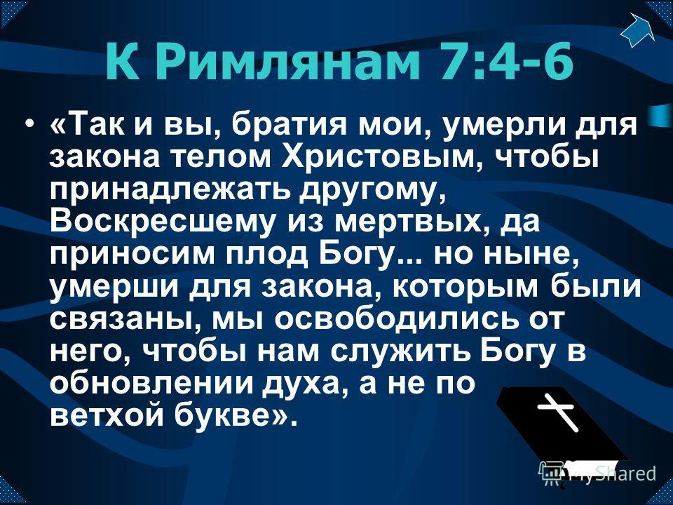 К Римлянам 7:4-6 «Так и вы, братия мои, умерли для закона телом Христовым, чтобы принадлежать другому, Воскресшему из мертвых, да приносим плод Богу... но ныне, умерши для закона, которым были связаны, мы освободились от него, чтобы нам служить Богу