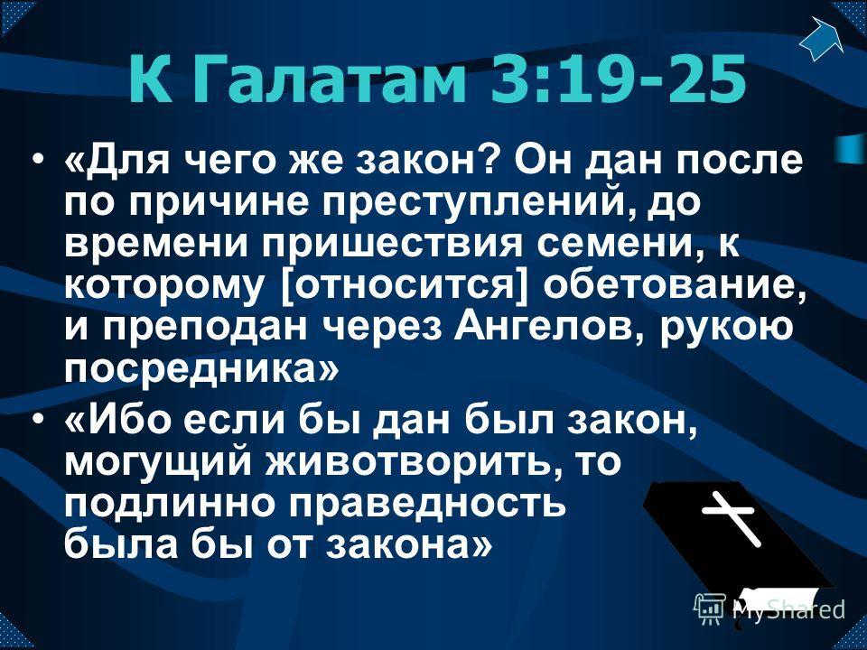 К Галатам 3:19-25 «Для чего же закон? Он дан после по причине преступлений, до времени пришествия семени, к которому [относится] обетование, и преподан через Ангелов, рукою посредника» «Ибо если бы дан был закон, могущий животворить, то подлинно прав