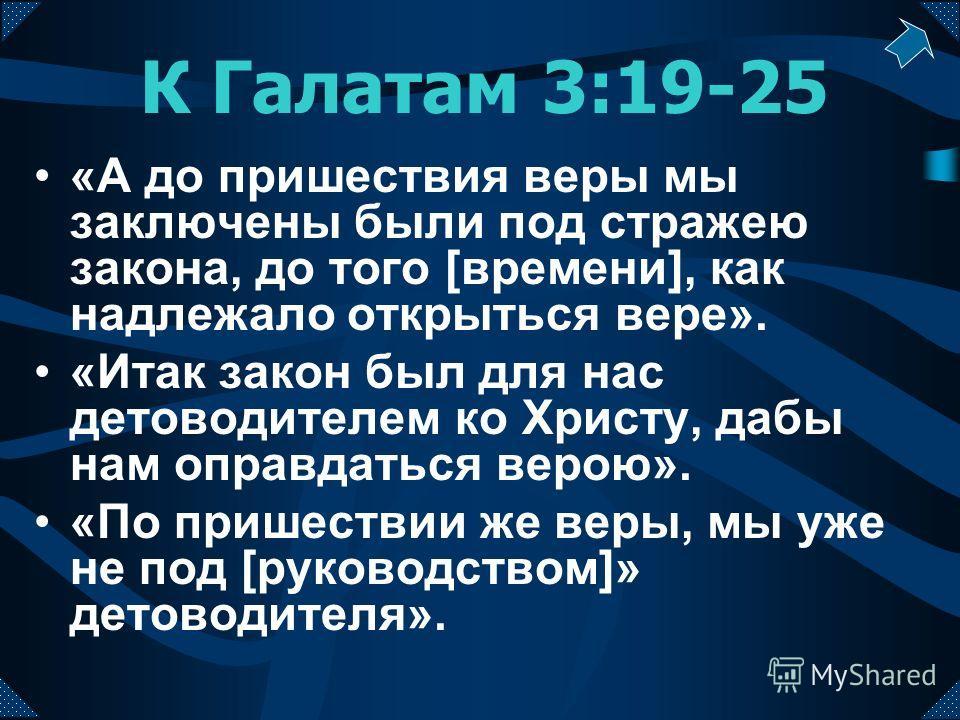 К Галатам 3:19-25 «А до пришествия веры мы заключены были под стражею закона, до того [времени], как надлежало открыться вере». «Итак закон был для нас детоводителем ко Христу, дабы нам оправдаться верою». «По пришествии же веры, мы уже не под [руков