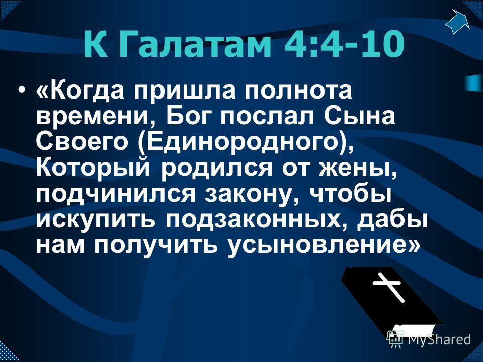 К Галатам 4:4-10 «Когда пришла полнота времени, Бог послал Сына Своего (Единородного), Который родился от жены, подчинился закону, чтобы искупить подзаконных, дабы нам получить усыновление»