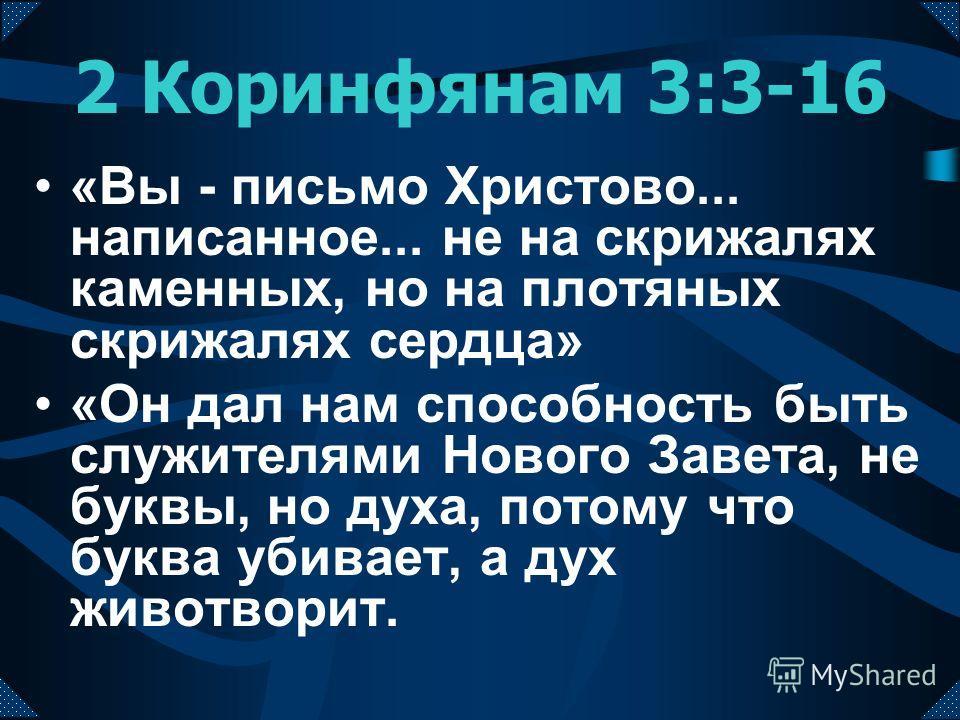 2 Коринфянам 3:3-16 «Вы - письмо Христово... написанное... не на скрижалях каменных, но на плотяных скрижалях сердца» «Он дал нам способность быть служителями Нового Завета, не буквы, но духа, потому что буква убивает, а дух животворит.