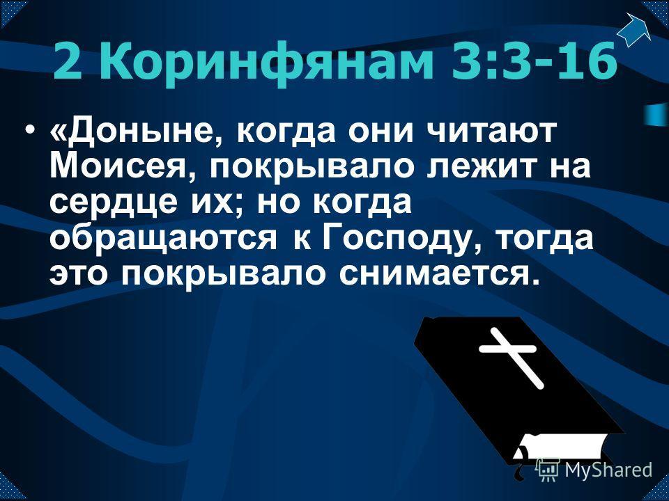 2 Коринфянам 3:3-16 «Доныне, когда они читают Моисея, покрывало лежит на сердце их; но когда обращаются к Господу, тогда это покрывало снимается.