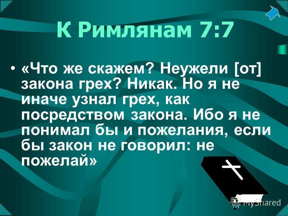 К Римлянам 7:7 «Что же скажем? Неужели [от] закона грех? Никак. Но я не иначе узнал грех, как посредством закона. Ибо я не понимал бы и пожелания, если бы закон не говорил: не пожелай»