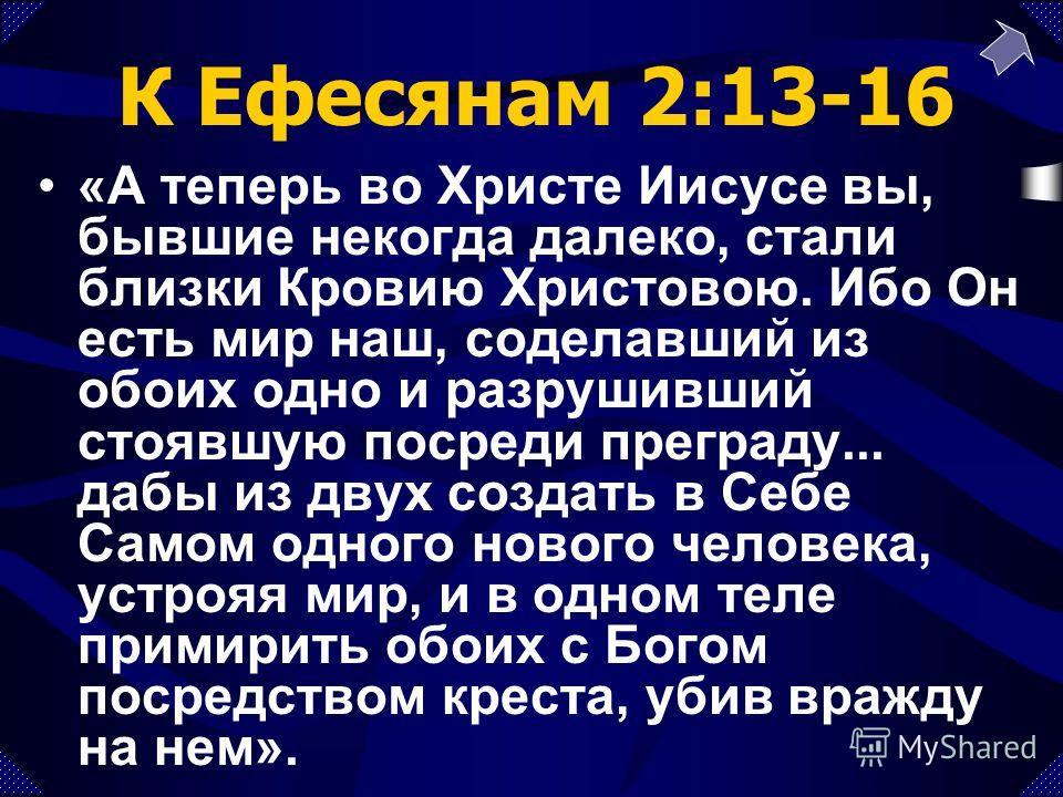 К Ефесянам 2:13-16 «А теперь во Христе Иисусе вы, бывшие некогда далеко, стали близки Кровию Христовою. Ибо Он есть мир наш, соделавший из обоих одно и разрушивший стоявшую посреди преграду... дабы из двух создать в Себе Самом одного нового человека,
