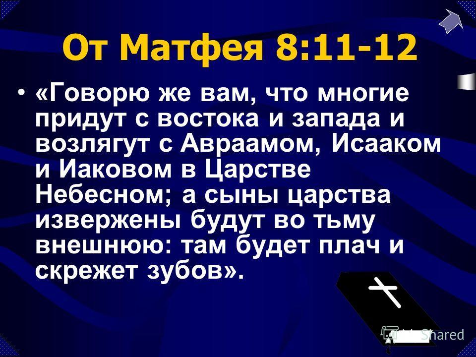 От Матфея 8:11-12 «Говорю же вам, что многие придут с востока и запада и возлягут с Авраамом, Исааком и Иаковом в Царстве Небесном; а сыны царства извержены будут во тьму внешнюю: там будет плач и скрежет зубов».