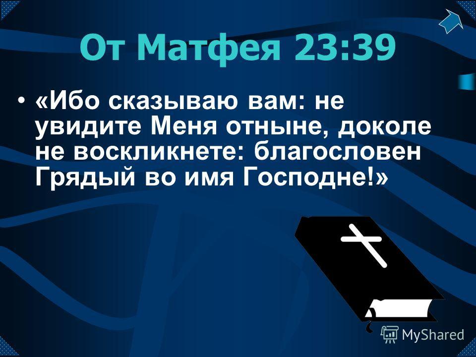 От Матфея 23:39 «Ибо сказываю вам: не увидите Меня отныне, доколе не воскликнете: благословен Грядый во имя Господне!»