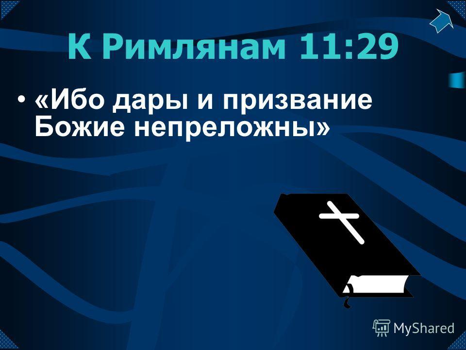 К Римлянам 11:29 «Ибо дары и призвание Божие непреложны»