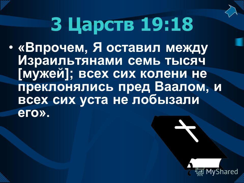 3 Царств 19:18 «Впрочем, Я оставил между Израильтянами семь тысяч [мужей]; всех сих колени не преклонялись пред Ваалом, и всех сих уста не лобызали его».