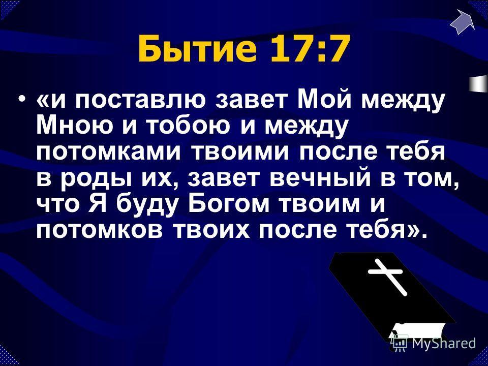 Бытие 17:7 «и поставлю завет Мой между Мною и тобою и между потомками твоими после тебя в роды их, завет вечный в том, что Я буду Богом твоим и потомков твоих после тебя».