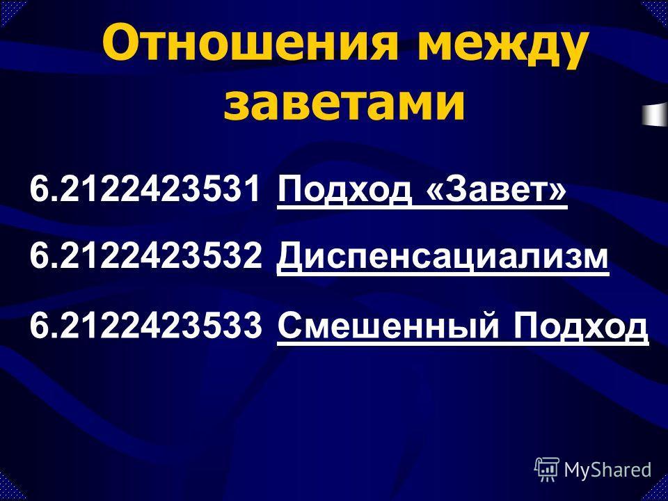 Отношения между заветами 6.2122423532 ДиспенсациализмДиспенсациализм 6.2122423531 Подход «Завет»Подход «Завет» 6.2122423533 Смешенный ПодходСмешенный Подход