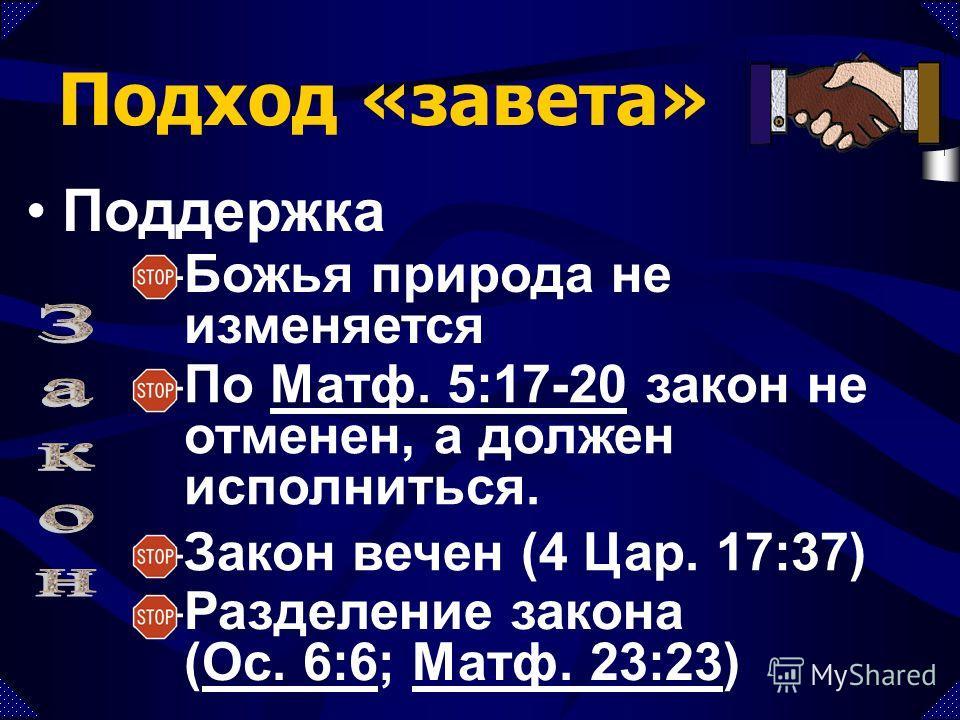Подход «завета» Поддержка –По Матф. 5:17-20 закон не отменен, а должен исполниться.Матф. 5:17-20 –Божья природа не изменяется –Закон вечен (4 Цар. 17:37) –Разделение закона (Ос. 6:6; Матф. 23:23)Ос. 6:6Матф. 23:23