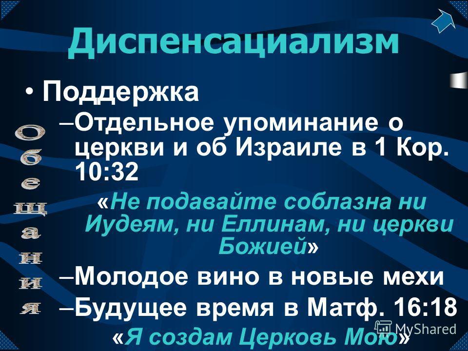 –Отдельное упоминание о церкви и об Израиле в 1 Кор. 10:32 «Не подавайте соблазна ни Иудеям, ни Еллинам, ни церкви Божией» –Молодое вино в новые мехи –Будущее время в Матф. 16:18 «Я создам Церковь Мою» Диспенсациализм Поддержка