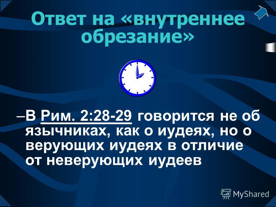 Ответ на «внутреннее обрезание» –В Рим. 2:28-29 говорится не об язычниках, как о иудеях, но о верующих иудеях в отличие от неверующих иудеевРим. 2:28-29