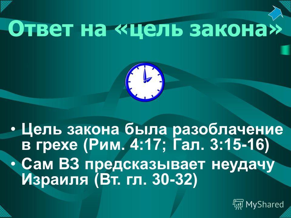 Ответ на «цель закона» Цель закона была разоблачение в грехе (Рим. 4:17; Гал. 3:15-16) Сам ВЗ предсказывает неудачу Израиля (Вт. гл. 30-32)