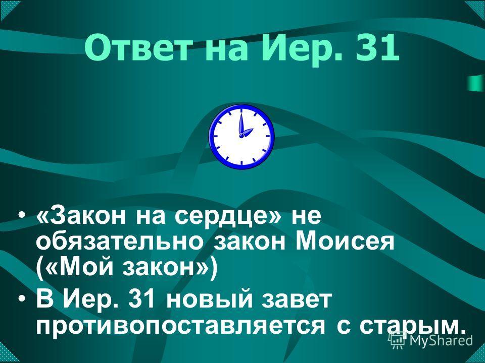 Ответ на Иер. 31 «Закон на сердце» не обязательно закон Моисея («Мой закон») В Иер. 31 новый завет противопоставляется с старым.