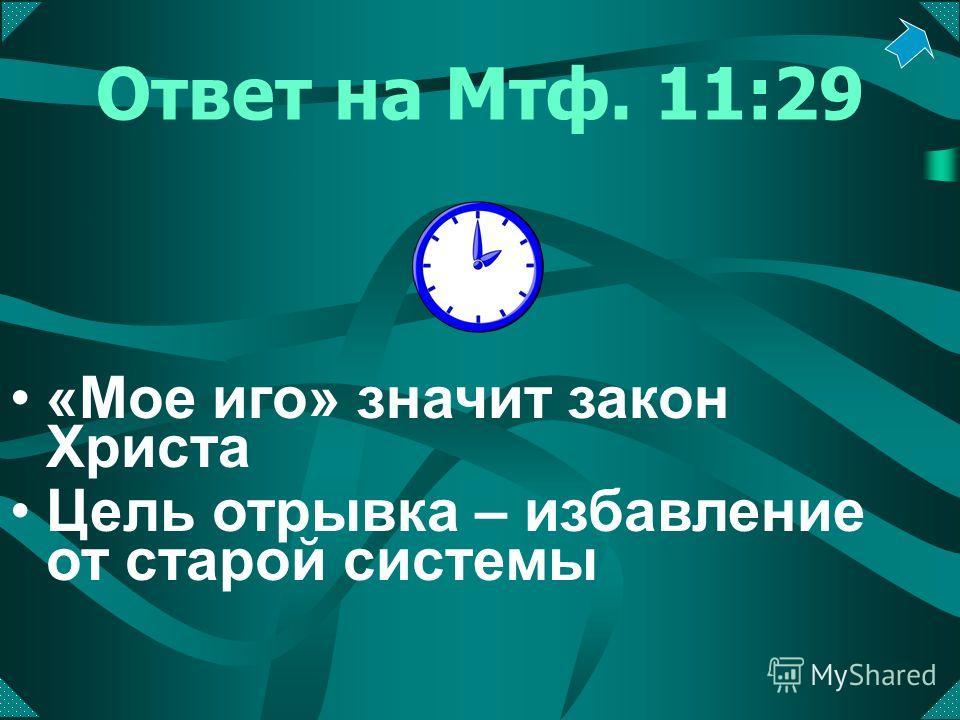 Ответ на Мтф. 11:29 «Мое иго» значит закон Христа Цель отрывка – избавление от старой системы