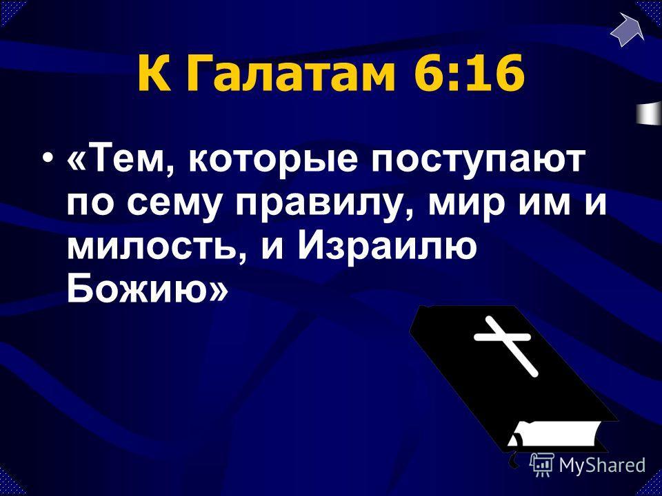 К Галатам 6:16 «Тем, которые поступают по сему правилу, мир им и милость, и Израилю Божию»