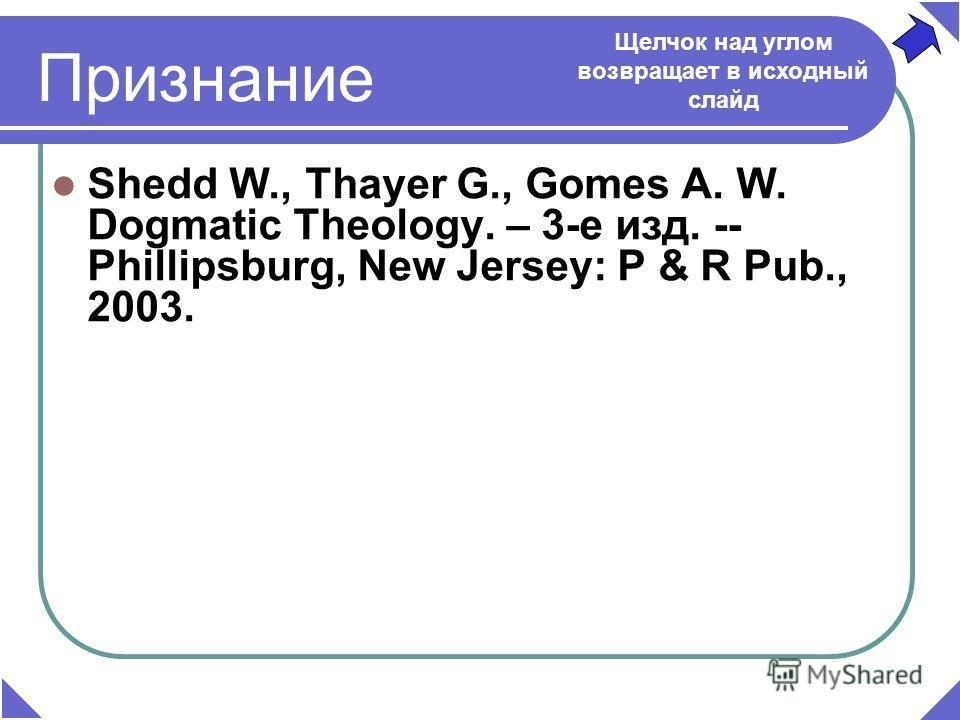 Shedd W., Thayer G., Gomes A. W. Dogmatic Theology. – 3-е изд. -- Phillipsburg, New Jersey: P & R Pub., 2003. Щелчок над углом возвращает в исходный слайд Признание