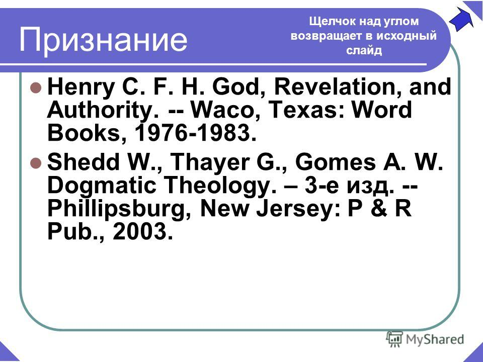 Признание Henry C. F. H. God, Revelation, and Authority. -- Waco, Texas: Word Books, 1976-1983. Shedd W., Thayer G., Gomes A. W. Dogmatic Theology. – 3-е изд. -- Phillipsburg, New Jersey: P & R Pub., 2003. Щелчок над углом возвращает в исходный слайд