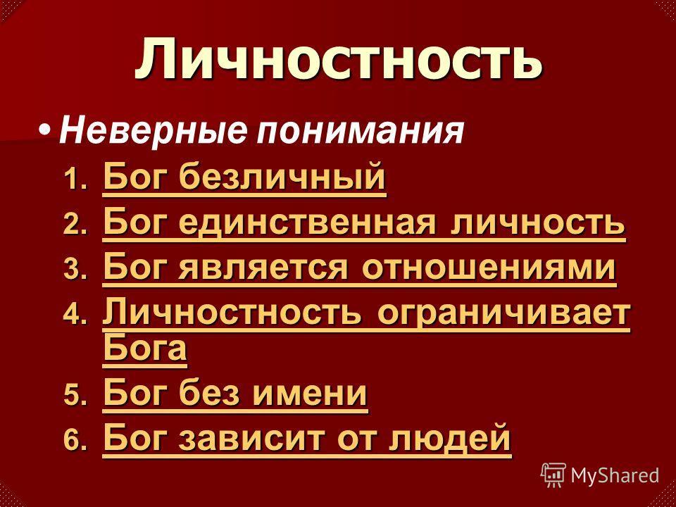 Личностность 1. Бог 1. Бог Бог безличный 2. Бог 2. Бог Бог единственная личность 3. Бог 3. Бог Бог является отношениями 4. Личностность 4. Личностность Личностность ограничивает Бога 5. Бог 5. Бог Бог без имени 6. Бог 6. Бог Бог зависит от людей Неве