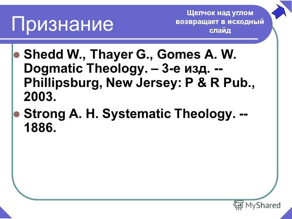Shedd W., Thayer G., Gomes A. W. Dogmatic Theology. – 3-е изд. -- Phillipsburg, New Jersey: P & R Pub., 2003. Strong A. H. Systematic Theology. -- 1886. Признание Щелчок над углом возвращает в исходный слайд