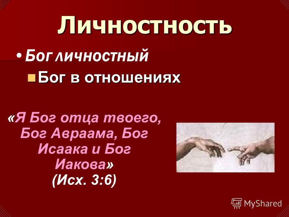Личностность Бог Бог в отношениях Бог личностный «Я Бог отца твоего, Бог Авраама, Бог Исаака и Бог Иакова» (Исх. 3:6)