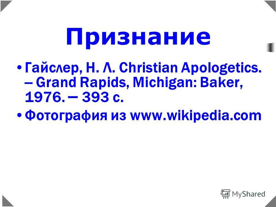 Признание Гайслер, Н. Л. Christian Apologetics. -- Grand Rapids, Michigan: Baker, 1976. – 393 c.