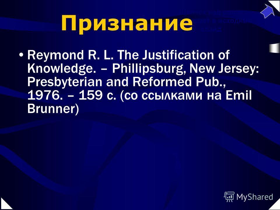 Reymond R. L. The Justification of Knowledge. – Phillipsburg, New Jersey: Presbyterian and Reformed Pub., 1976. – 159 c. (со ссылками на Emil Brunner) Щелчок над углом возвращает в исходный слайд Признание