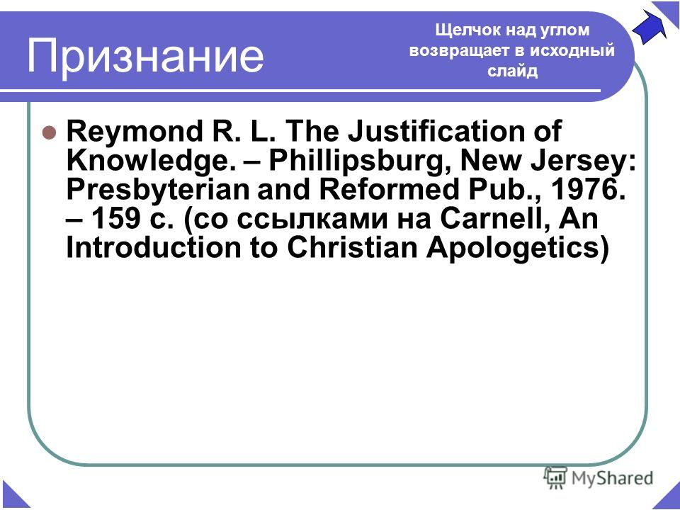 Reymond R. L. The Justification of Knowledge. – Phillipsburg, New Jersey: Presbyterian and Reformed Pub., 1976. – 159 c. (со ссылками на Carnell, An Introduction to Christian Apologetics) Щелчок над углом возвращает в исходный слайд Признание