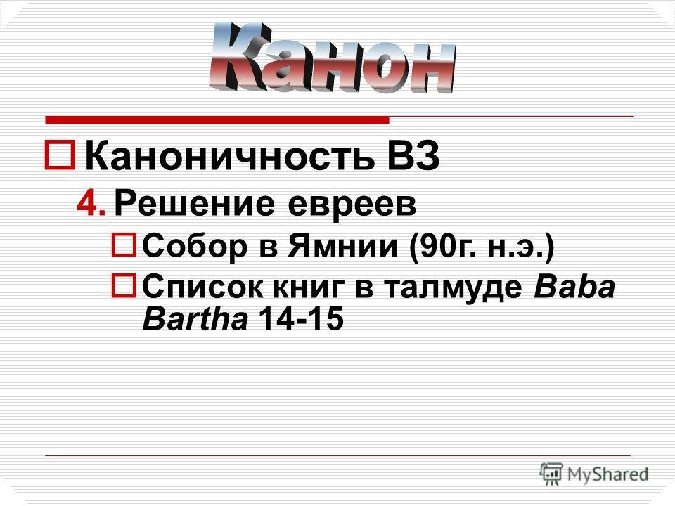 Каноничность ВЗ 4.Решение евреев Собор в Ямнии (90г. н.э.) Список книг в талмуде Baba Bartha 14-15