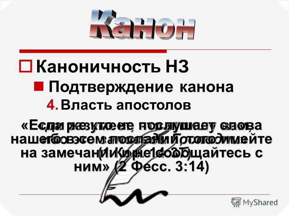 Каноничность НЗ Подтверждение канона 4.Власть апостолов «да разумеет, что я пишу вам, ибо это заповеди Господни» (1 Кор. 14:37) «Если же кто не послушает слова нашего в сем послании, того имейте на замечании и не сообщайтесь с ним» (2 Фесс. 3:14)