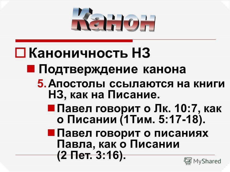Каноничность НЗ Подтверждение канона 5.Апостолы ссылаются на книги НЗ, как на Писание. Павел говорит о Лк. 10:7, как о Писании (1Тим. 5:17-18). Павел говорит о писаниях Павла, как о Писании (2 Пет. 3:16).