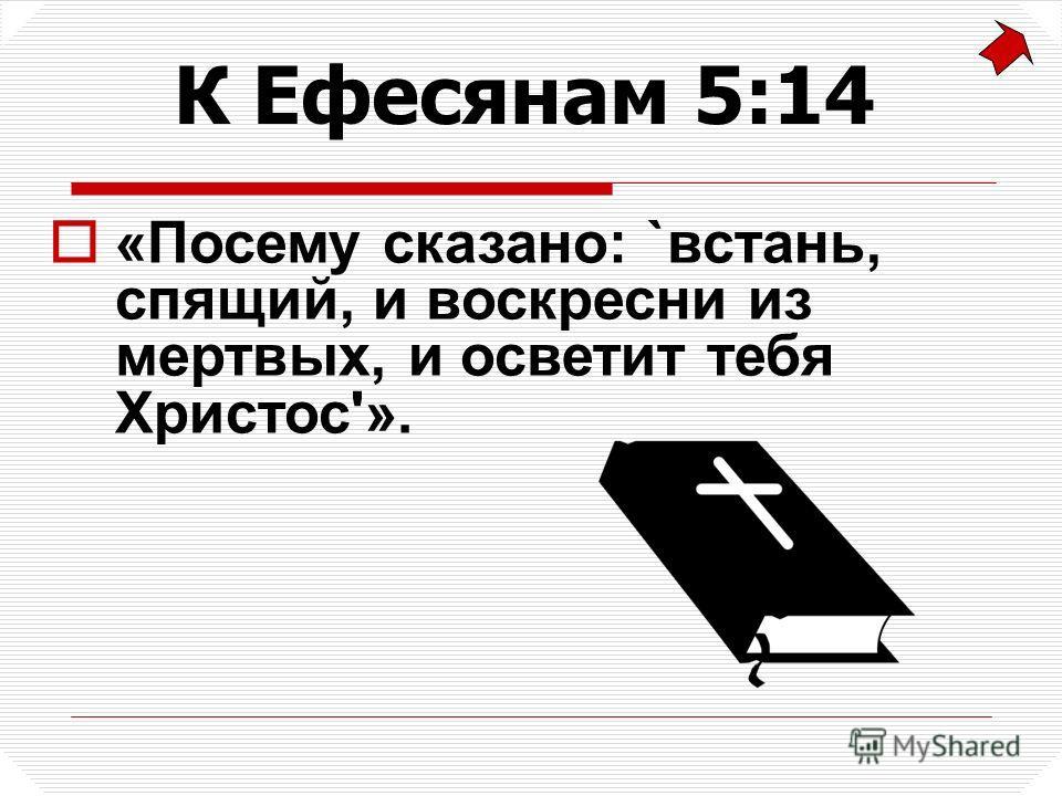 «Посему сказано: `встань, спящий, и воскресни из мертвых, и осветит тебя Христос'». К Ефесянам 5:14