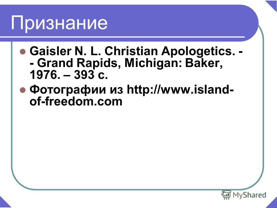 Gaisler N. L. Christian Apologetics. - - Grand Rapids, Michigan: Baker, 1976. – 393 c. Фотографии из http://www.island- of-freedom.com Признание