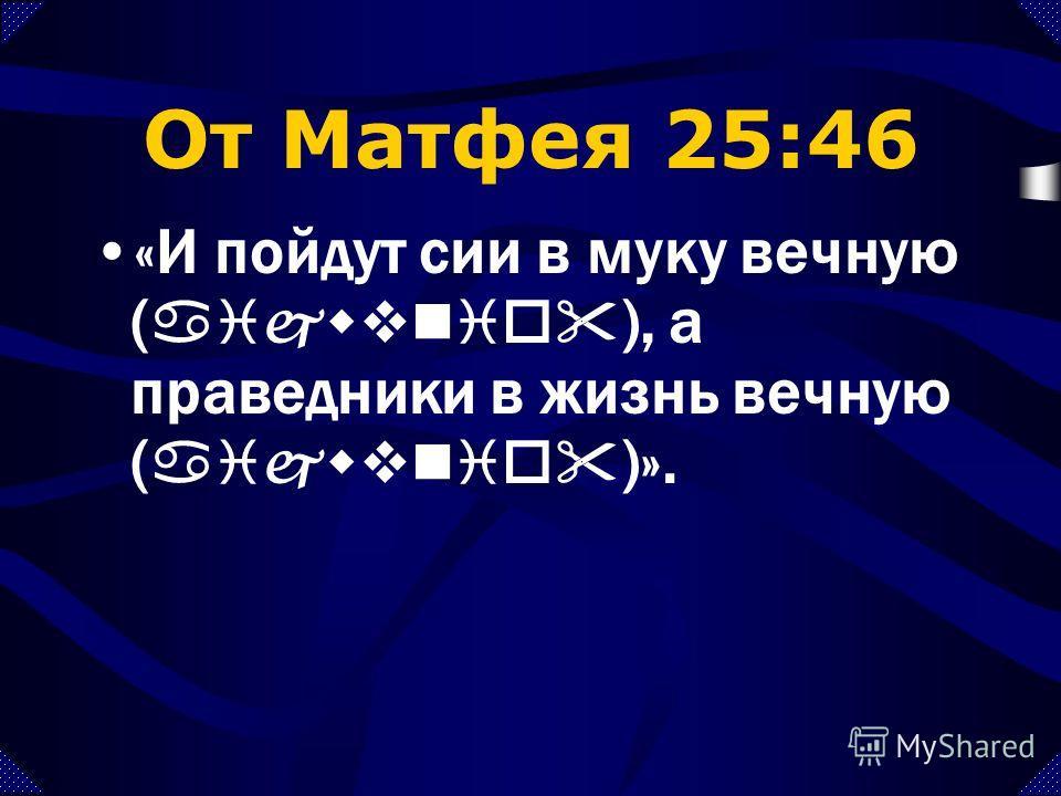 От Матфея 25:46 «И пойдут сии в муку вечную, а праведники в жизнь вечную».