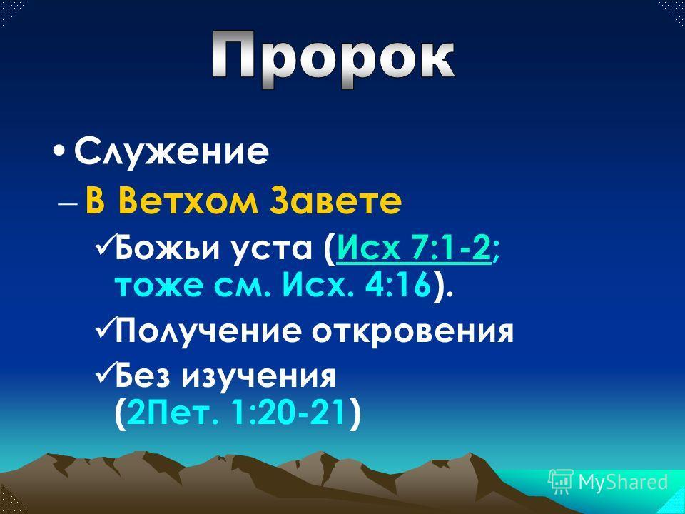 – В Ветхом Завете Божьи уста (Исх 7:1-2; тоже см. Исх. 4:16).Исх 7:1-2 Получение откровения Без изучения (2Пет. 1:20-21) Служение