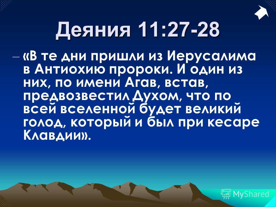 Деяния 11:27-28 – «В те дни пришли из Иерусалима в Антиохию пророки. И один из них, по имени Агав, встав, предвозвестил Духом, что по всей вселенной будет великий голод, который и был при кесаре Клавдии».