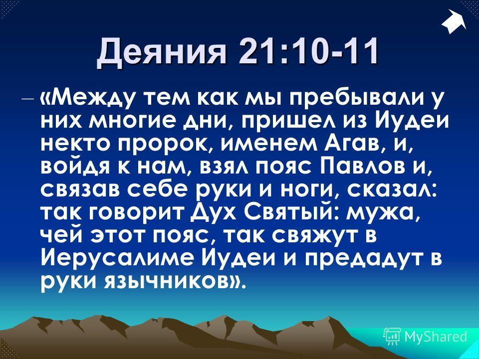 Деяния 21:10-11 – «Между тем как мы пребывали у них многие дни, пришел из Иудеи некто пророк, именем Агав, и, войдя к нам, взял пояс Павлов и, связав себе руки и ноги, сказал: так говорит Дух Святый: мужа, чей этот пояс, так свяжут в Иерусалиме Иудеи