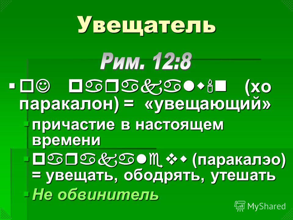 Увещатель oJ parakalw'n (хо паракалон) = «увещающий» oJ parakalw'n (хо паракалон) = «увещающий» причастие в настоящем времени причастие в настоящем времени parakalevw (паракалэо) = увещать, ободрять, утешать parakalevw (паракалэо) = увещать, ободрять