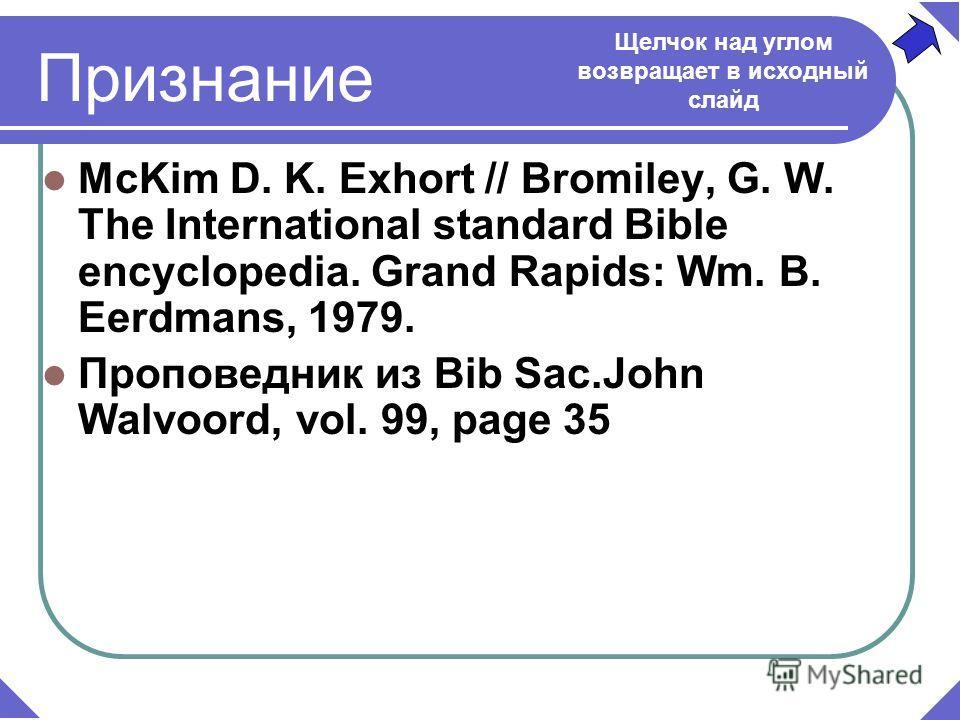 McKim D. K. Exhort // Bromiley, G. W. The International standard Bible encyclopedia. Grand Rapids: Wm. B. Eerdmans, 1979. Проповедник из Bib Sac.John Walvoord, vol. 99, page 35 Признание Щелчок над углом возвращает в исходный слайд