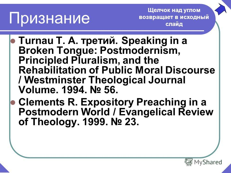 Turnau T. A. третий. Speaking in a Broken Tongue: Postmodernism, Principled Pluralism, and the Rehabilitation of Public Moral Discourse / Westminster Theological Journal Volume. 1994. 56. Признание Щелчок над углом возвращает в исходный слайд