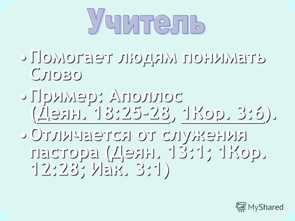 Помогает людям понимать СловоПомогает людям понимать Слово Пример: Аполлос (Деян. 18:25-28, 1Кор. 3:6).Пример: Аполлос (Деян. 18:25-28, 1Кор. 3:6).Деян. 18:25-281Кор. 3:6Деян. 18:25-281Кор. 3:6 Отличается от служения пастора (Деян. 13:1; 1Кор. 12:28;