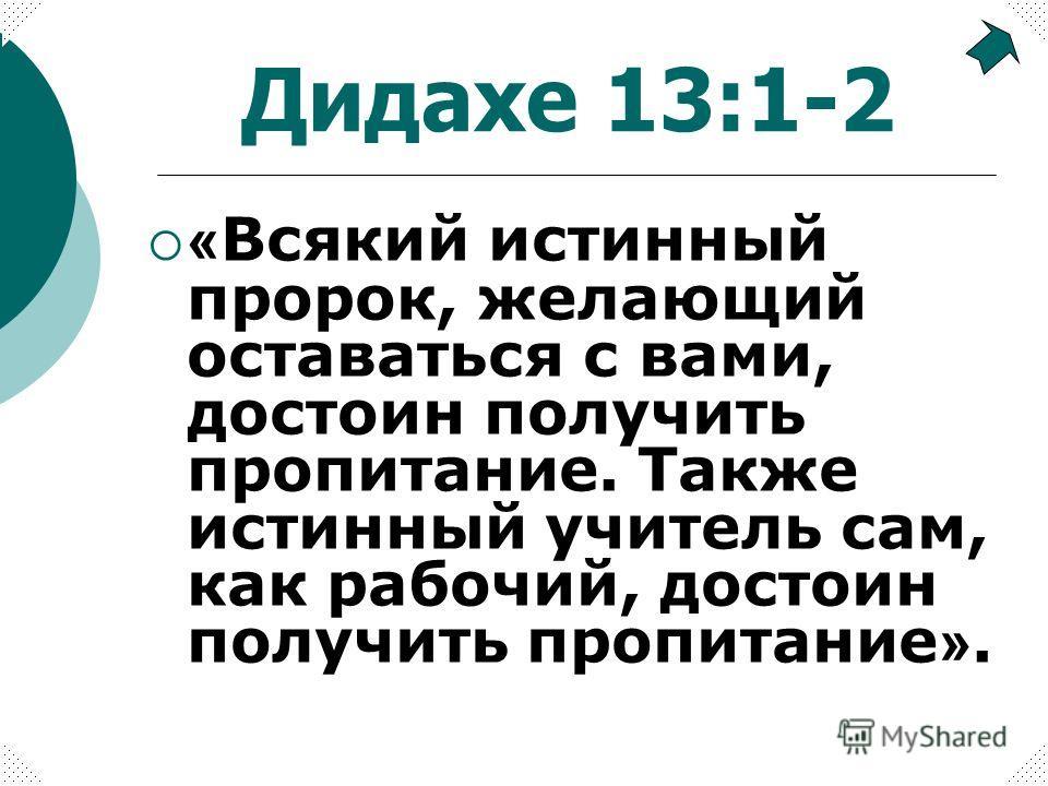 Дидахе 13:1-2 « Всякий истинный пророк, желающий оставаться с вами, достоин получить пропитание. Также истинный учитель сам, как рабочий, достоин получить пропитание ».