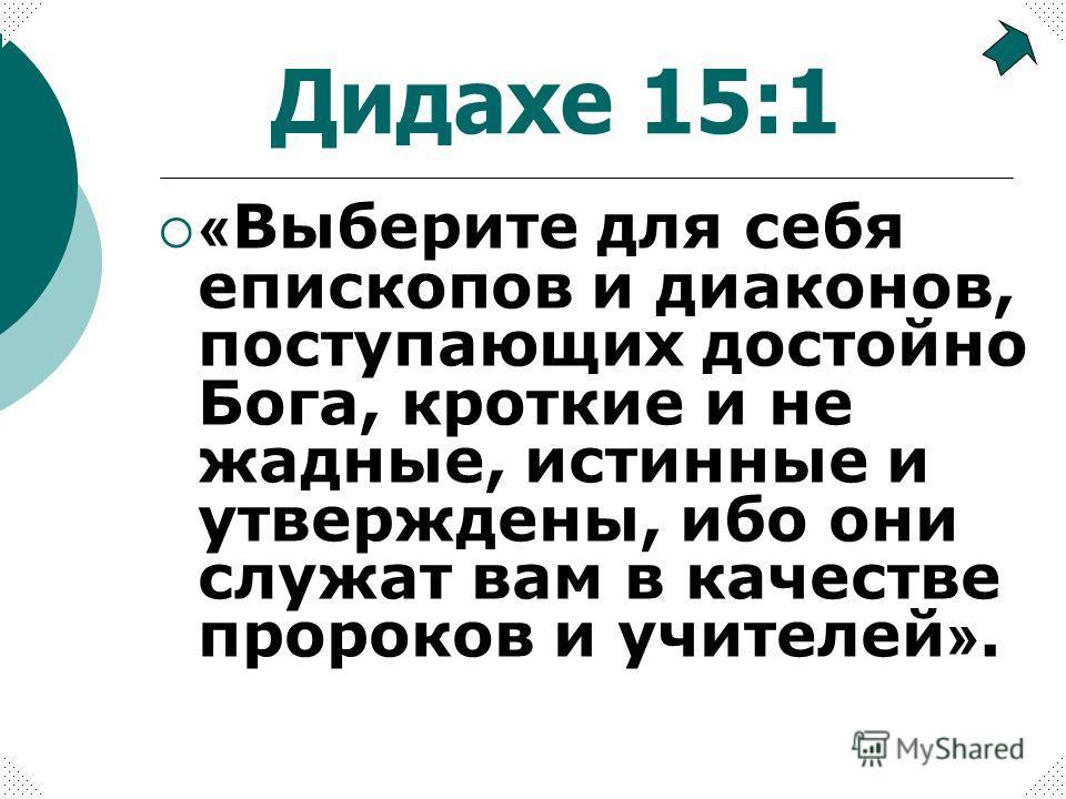 « Выберите для себя епископов и диаконов, поступающих достойно Бога, кроткие и не жадные, истинные и утверждены, ибо они служат вам в качестве пророков и учителей ». Дидахе 15:1