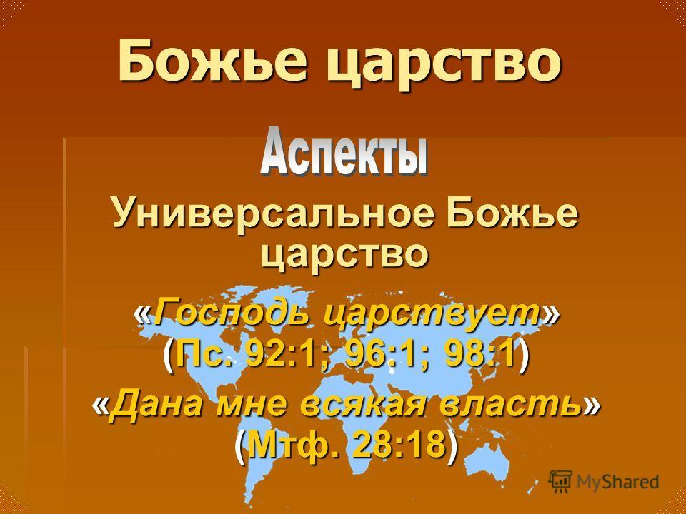 Универсальное Божье царство Божье царство «Господь царствует» (Пс. 92:1; 96:1; 98:1) «Дана мне всякая власть» (Мтф. 28:18)