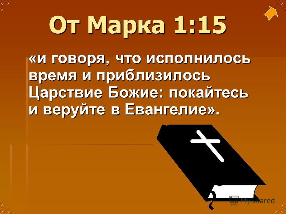 От Марка 1:15 «и говоря, что исполнилось время и приблизилось Царствие Божие: покайтесь и веруйте в Евангелие».