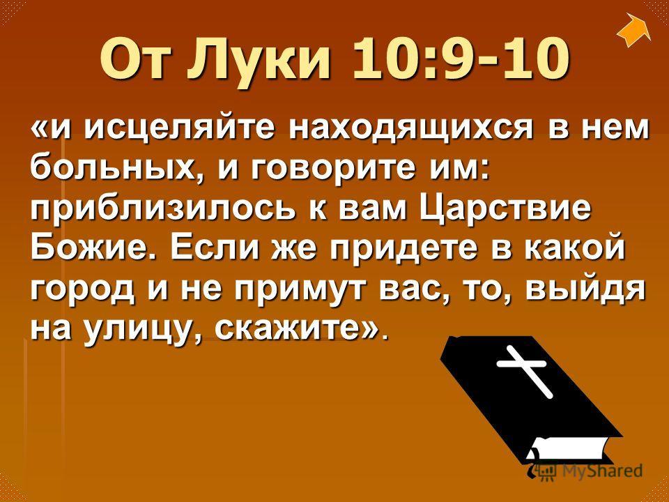 «и исцеляйте находящихся в нем больных, и говорите им: приблизилось к вам Царствие Божие. Если же придете в какой город и не примут вас, то, выйдя на улицу, скажите». От Луки 10:9-10