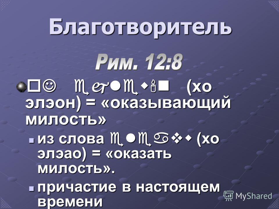 Благотворитель oJ ejlew'n (хо элэон) = «оказывающий милость» из слова eleavw (хо элэао) = «оказать милость». из слова eleavw (хо элэао) = «оказать милость». причастие в настоящем времени причастие в настоящем времени