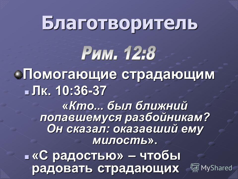 Помогающие страдающим Лк. 10:36-37 Лк. 10:36-37 «Кто... был ближний попавшемуся разбойникам? Он сказал: оказавший ему милость». «С радостью» – чтобы радовать страдающих «С радостью» – чтобы радовать страдающих Благотворитель