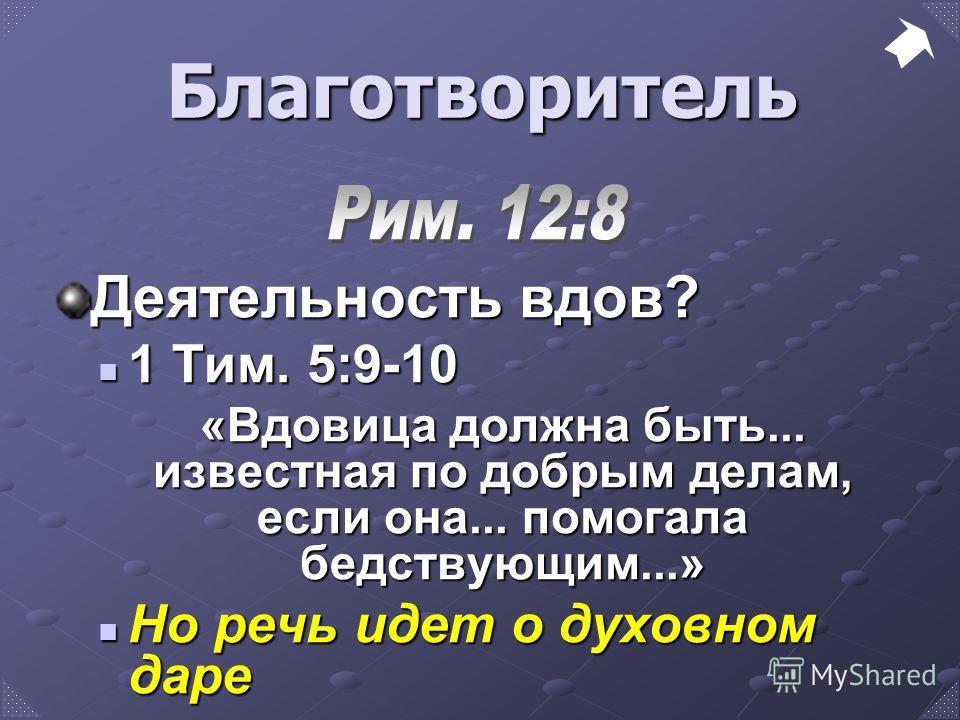 Деятельность вдов? 1 Тим. 5:9-10 1 Тим. 5:9-10 «Вдовица должна быть... известная по добрым делам, если она... помогала бедствующим...» Но речь идет о духовном даре Но речь идет о духовном даре Благотворитель